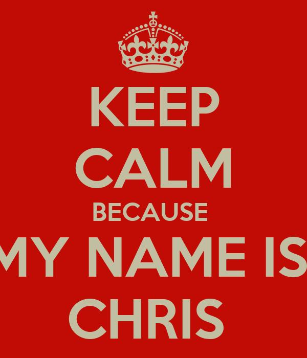 KEEP CALM BECAUSE  MY NAME IS  CHRIS