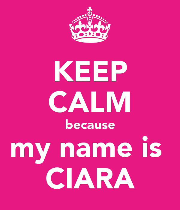 KEEP CALM because my name is  CIARA