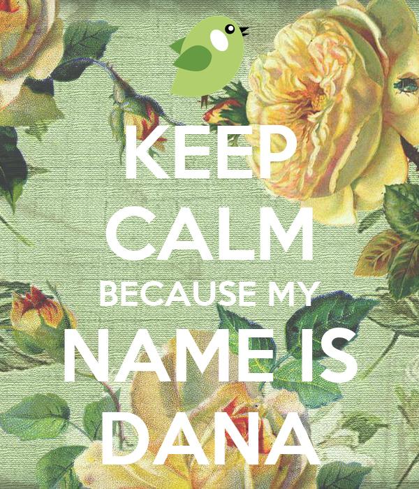KEEP CALM BECAUSE MY NAME IS DANA