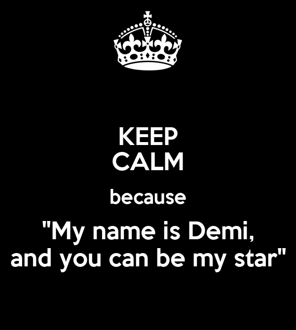"KEEP CALM because ""My name is Demi, and you can be my star"""