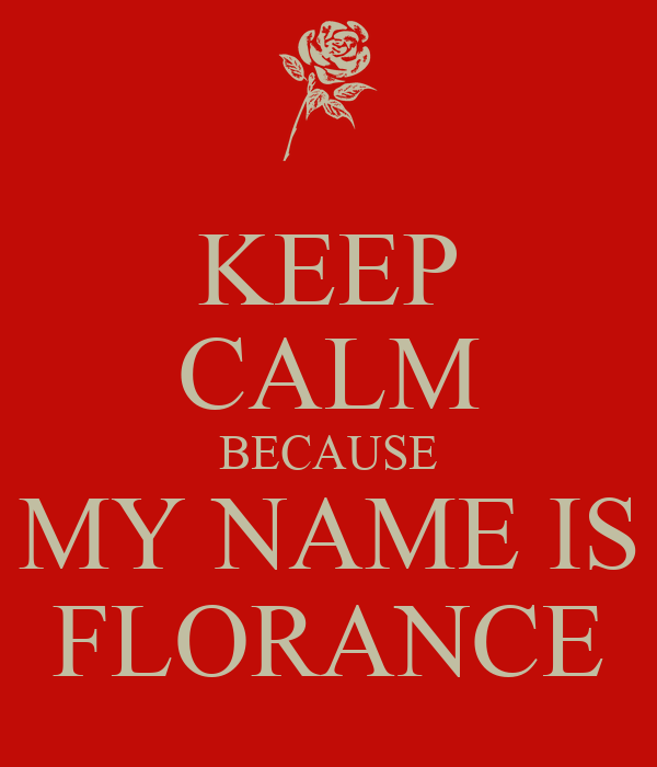 KEEP CALM BECAUSE MY NAME IS FLORANCE