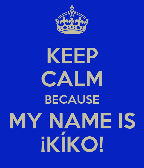 KEEP CALM BECAUSE MY NAME IS ¡KÍKO!
