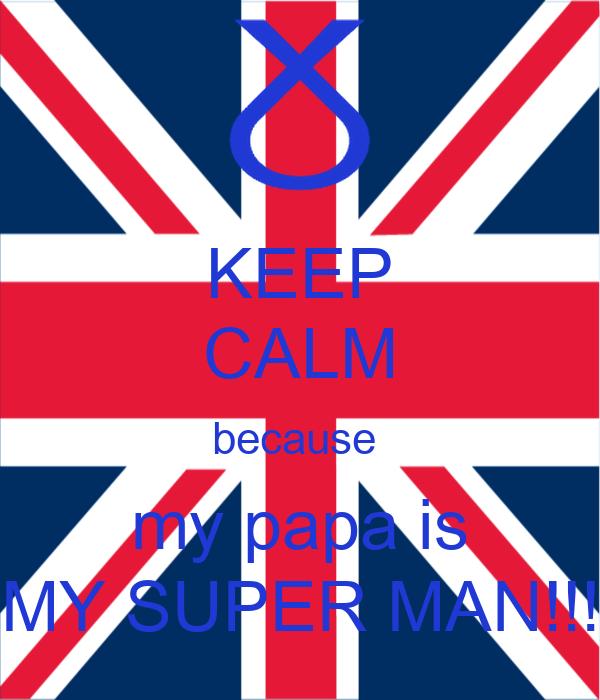 KEEP CALM because  my papa is MY SUPER MAN!!!