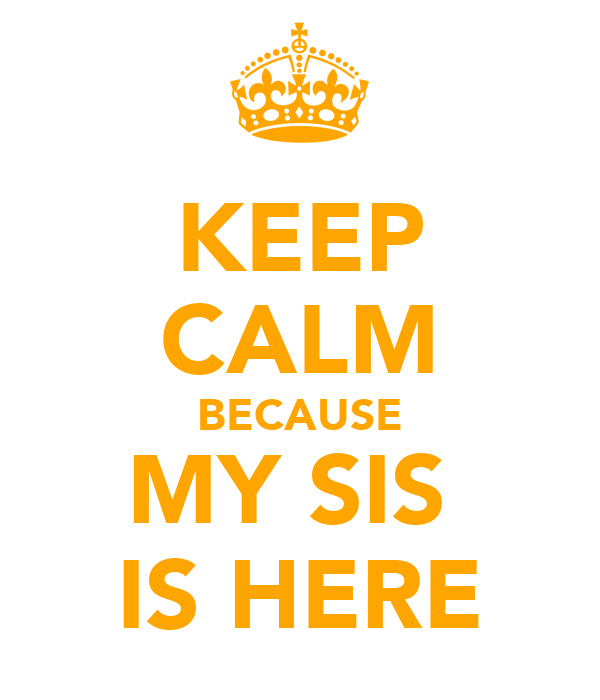 KEEP CALM BECAUSE MY SIS  IS HERE