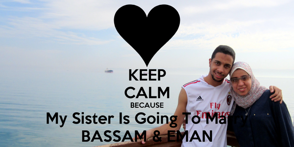 KEEP CALM BECAUSE My Sister Is Going To Marry BASSAM & EMAN