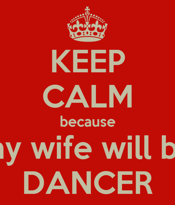 KEEP CALM because my wife will be DANCER