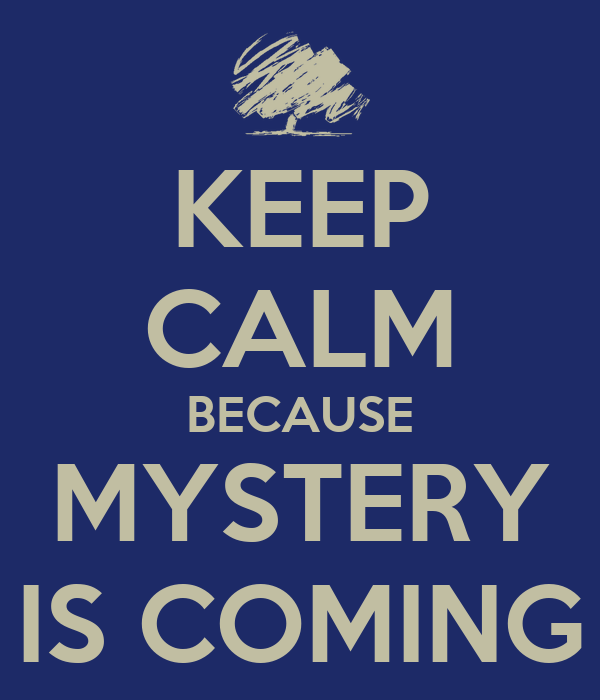 KEEP CALM BECAUSE MYSTERY IS COMING