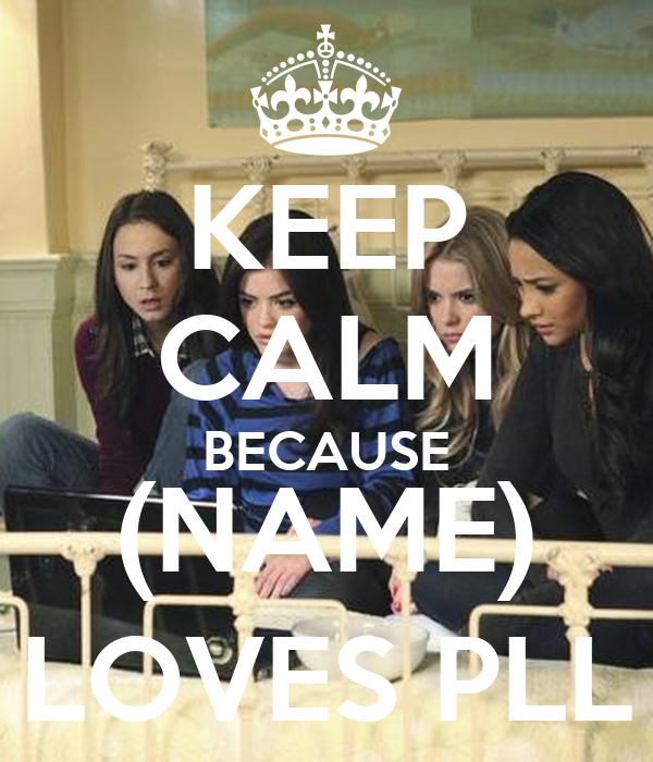 KEEP CALM BECAUSE (NAME) LOVES PLL