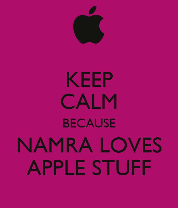 KEEP CALM BECAUSE NAMRA LOVES APPLE STUFF