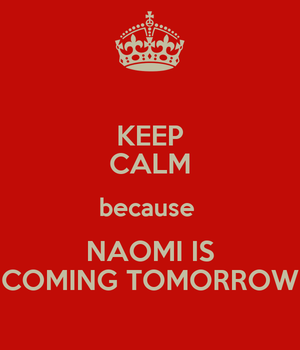 KEEP CALM because  NAOMI IS COMING TOMORROW