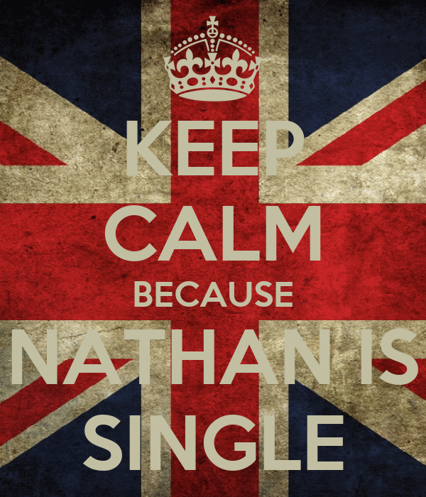 KEEP CALM BECAUSE NATHAN IS SINGLE