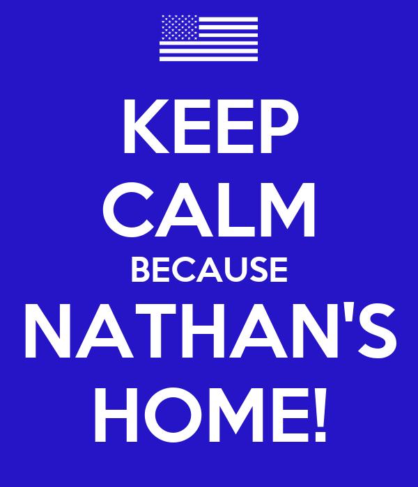 KEEP CALM BECAUSE NATHAN'S HOME!