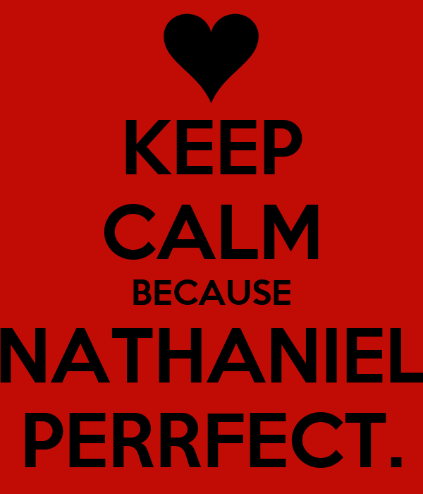 KEEP CALM BECAUSE NATHANIEL PERRFECT.