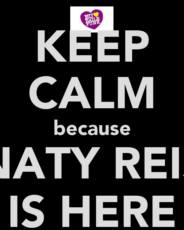 KEEP CALM because NATY REIS IS HERE