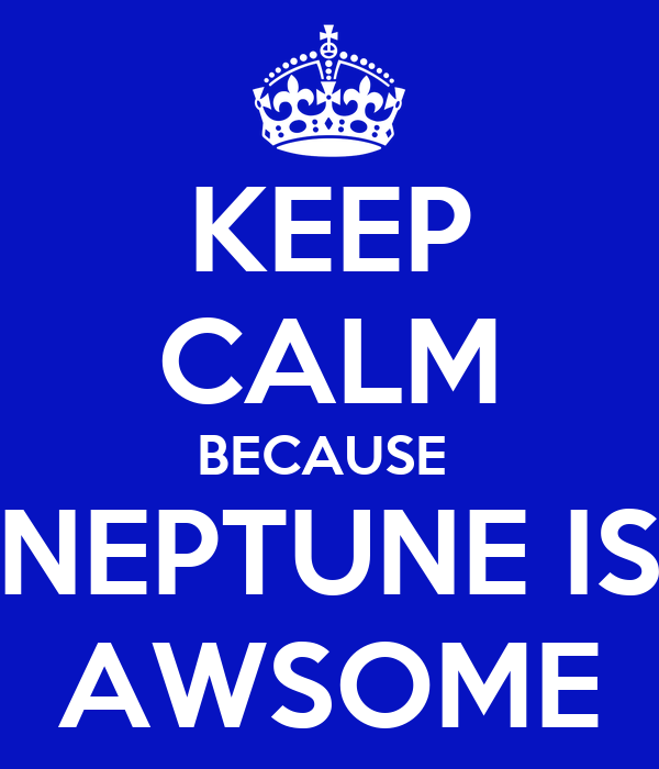KEEP CALM BECAUSE  NEPTUNE IS AWSOME