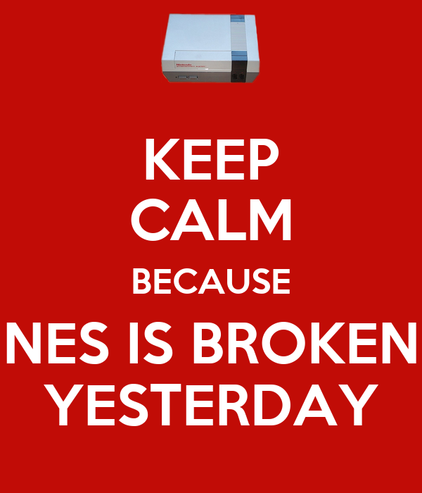 KEEP CALM BECAUSE NES IS BROKEN YESTERDAY
