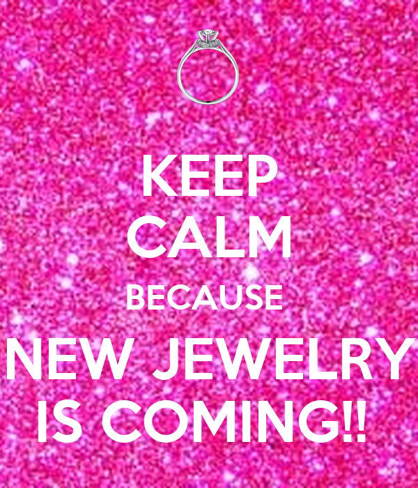 KEEP CALM BECAUSE  NEW JEWELRY IS COMING!!