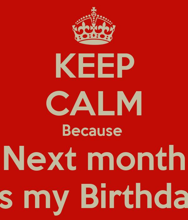 KEEP CALM Because  Next month It's my Birthday