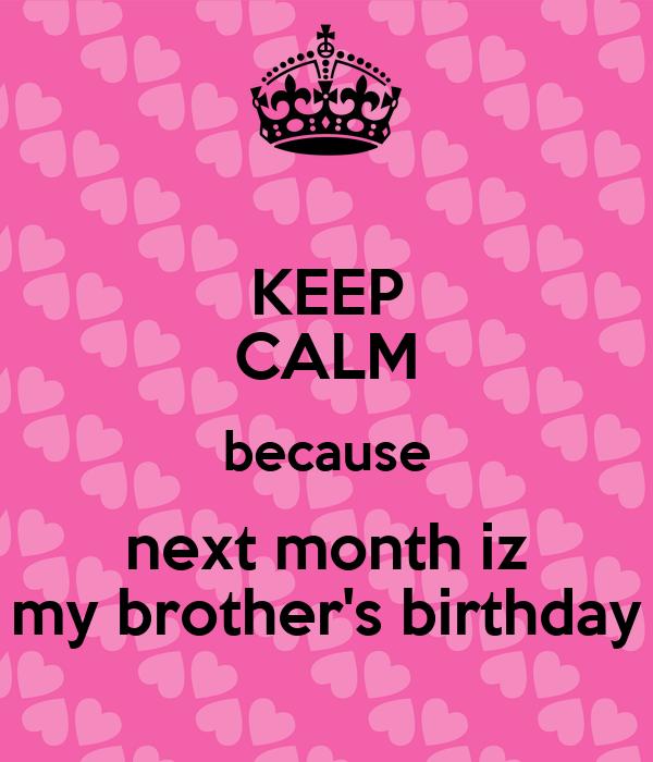 KEEP CALM because next month iz my brother's birthday