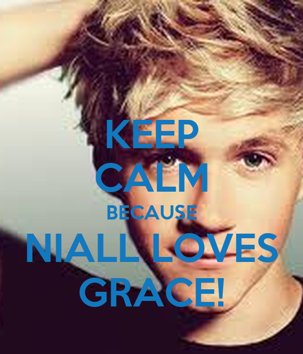 KEEP CALM BECAUSE NIALL LOVES GRACE!