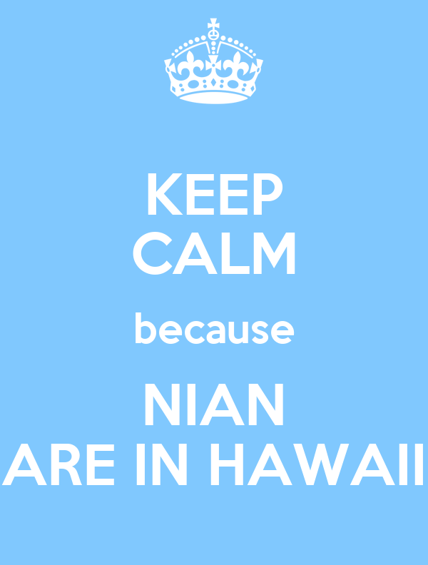KEEP CALM because NIAN ARE IN HAWAII