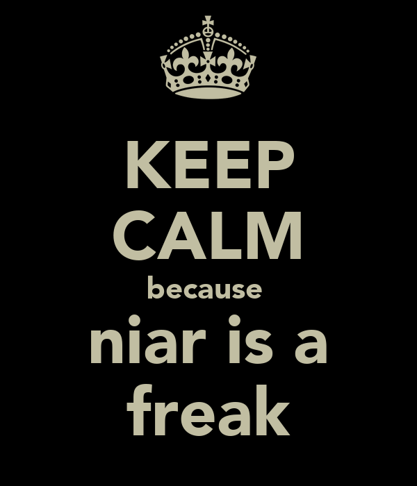 KEEP CALM because  niar is a freak
