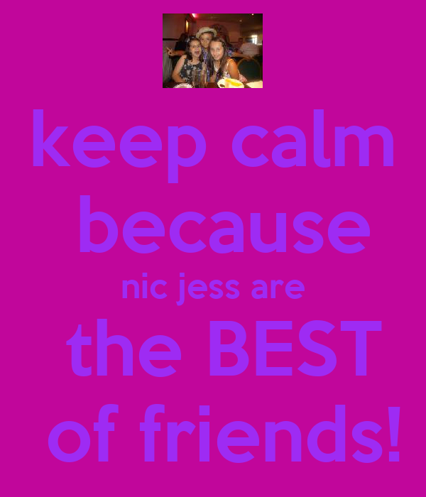 keep calm  because nic jess are  the BEST  of friends!