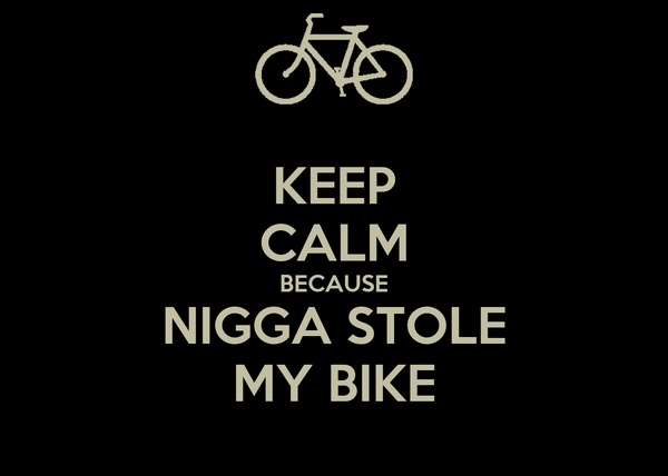 KEEP CALM BECAUSE NIGGA STOLE MY BIKE