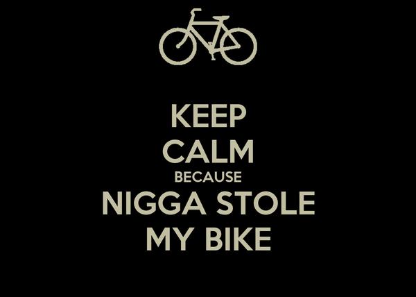 KEEP CALM BECAUSE NIGGA STOLE MY BIKE