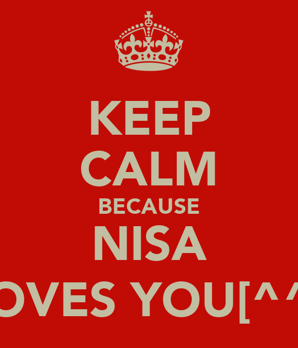 KEEP CALM BECAUSE NISA LOVES YOU[^^•