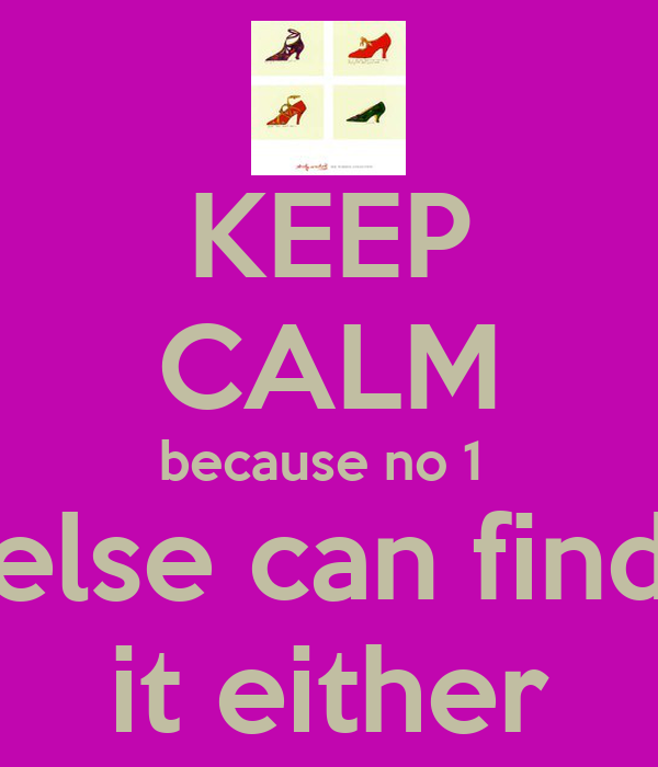 KEEP CALM because no 1  else can find it either