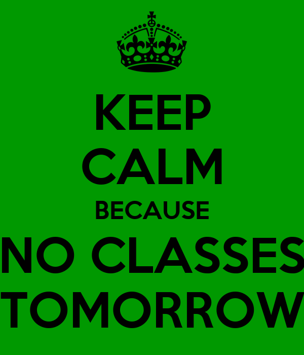 KEEP CALM BECAUSE NO CLASSES TOMORROW