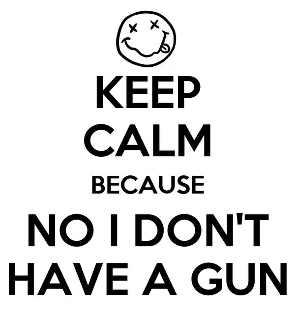 KEEP CALM BECAUSE NO I DON'T HAVE A GUN