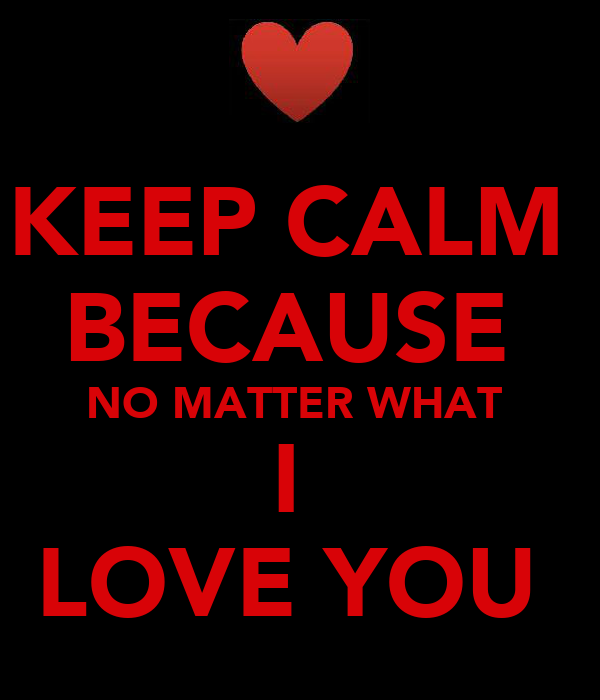 KEEP CALM  BECAUSE  NO MATTER WHAT  I  LOVE YOU
