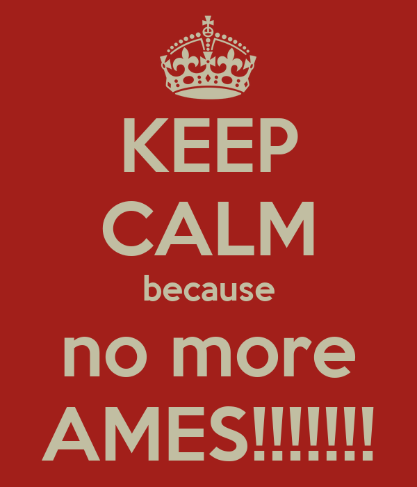 KEEP CALM because no more AMES!!!!!!!