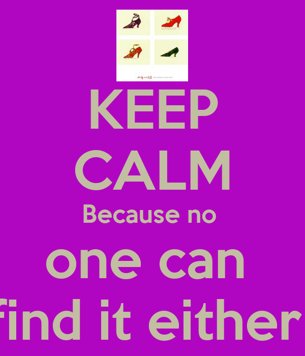KEEP CALM Because no  one can  find it either
