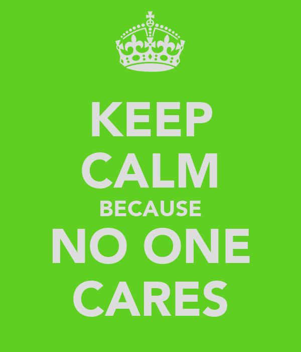 KEEP CALM BECAUSE NO ONE CARES