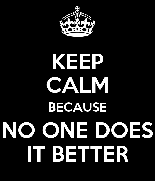 KEEP CALM BECAUSE NO ONE DOES IT BETTER