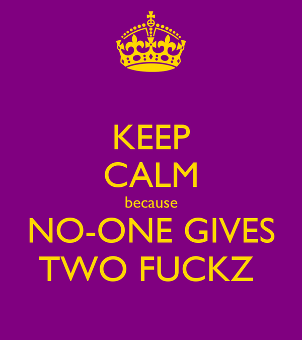 KEEP CALM because NO-ONE GIVES TWO FUCKZ