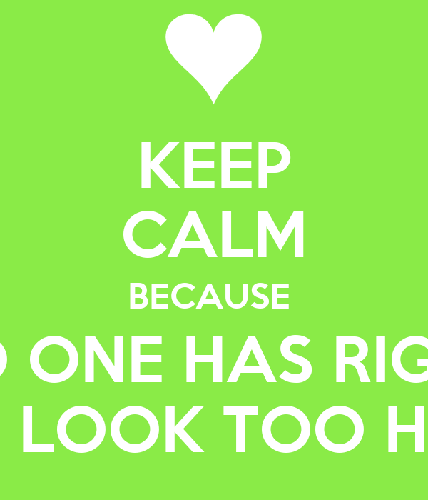 KEEP CALM BECAUSE  NO ONE HAS RIGHT TO LOOK TOO HOT