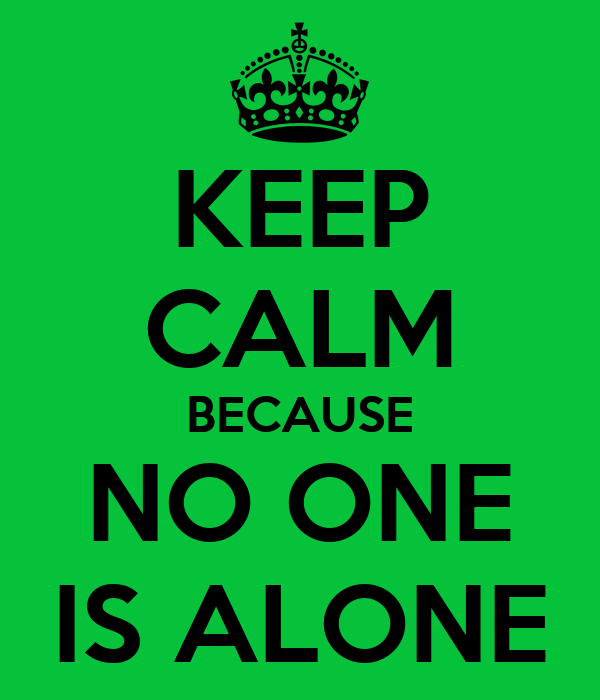 KEEP CALM BECAUSE NO ONE IS ALONE