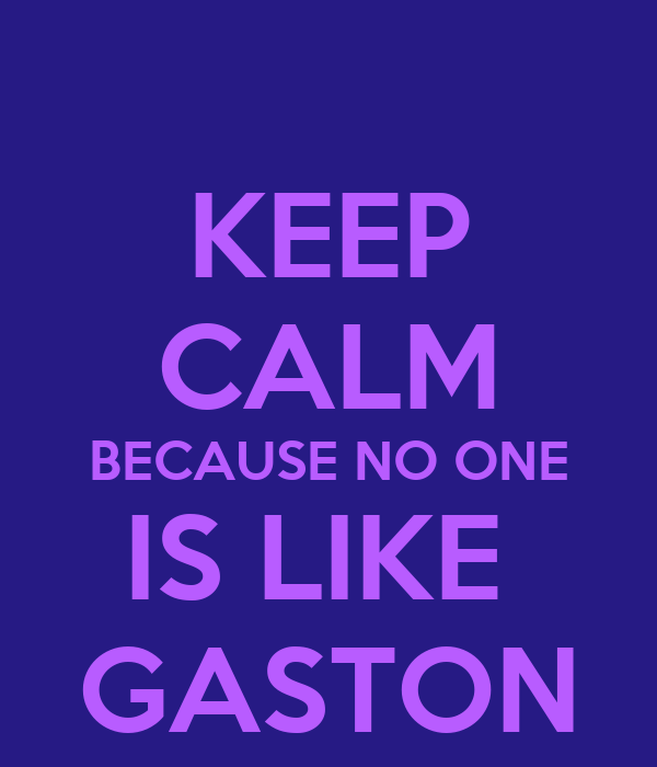 KEEP CALM BECAUSE NO ONE IS LIKE  GASTON