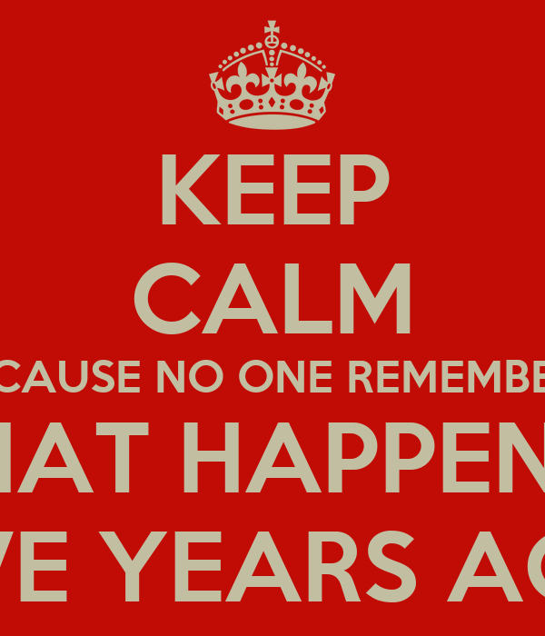 KEEP CALM BECAUSE NO ONE REMEMBERS WHAT HAPPENED FIVE YEARS AGO