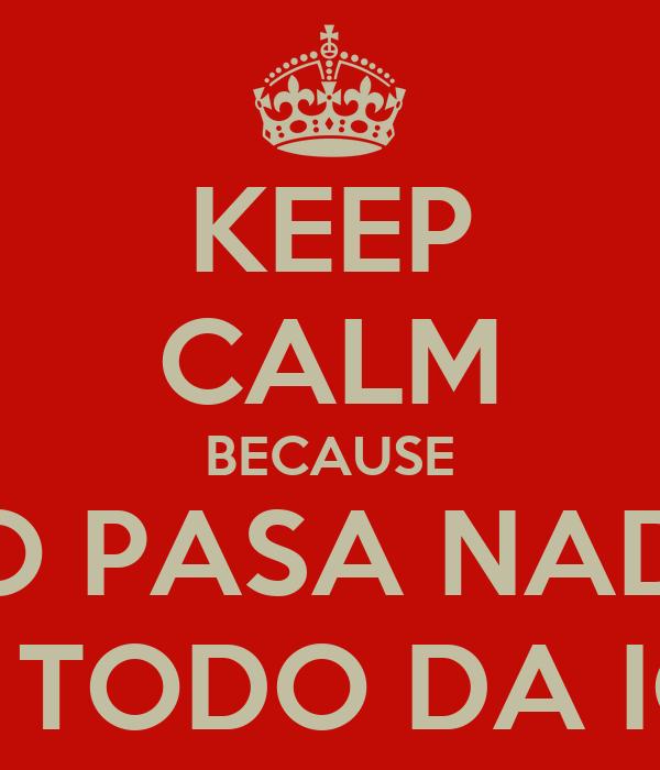 KEEP CALM BECAUSE NO PASA NADA AQUÍ TODO DA IGUAL