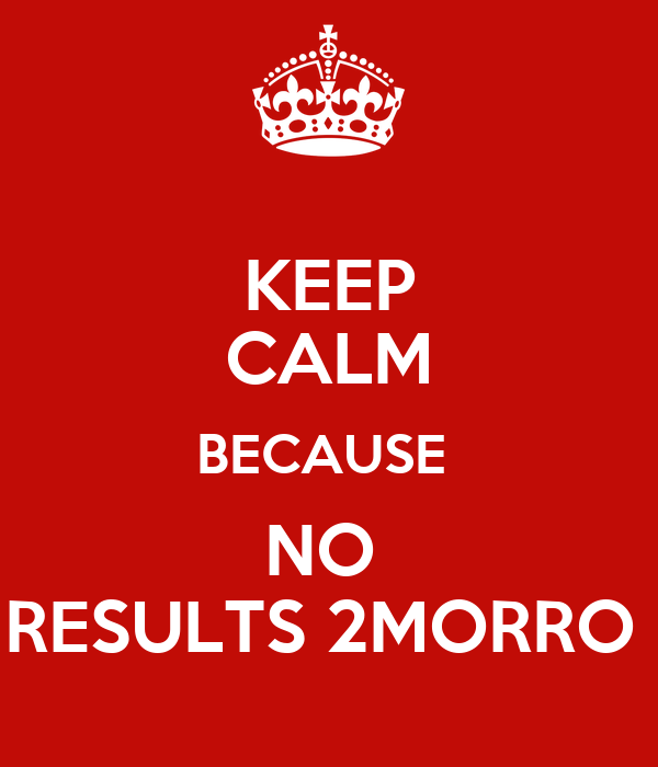 KEEP CALM BECAUSE  NO  RESULTS 2MORRO