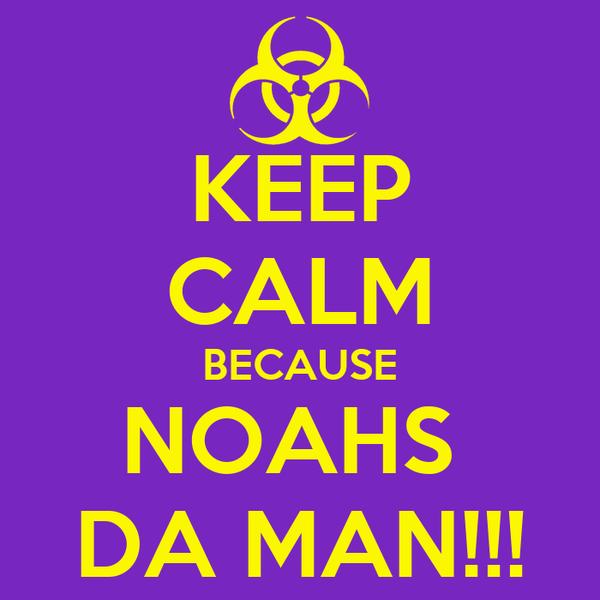 KEEP CALM BECAUSE NOAHS  DA MAN!!!