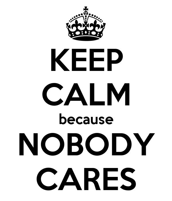 KEEP CALM because NOBODY CARES
