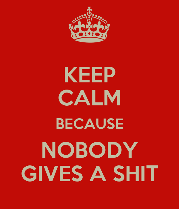KEEP CALM BECAUSE NOBODY GIVES A SHIT