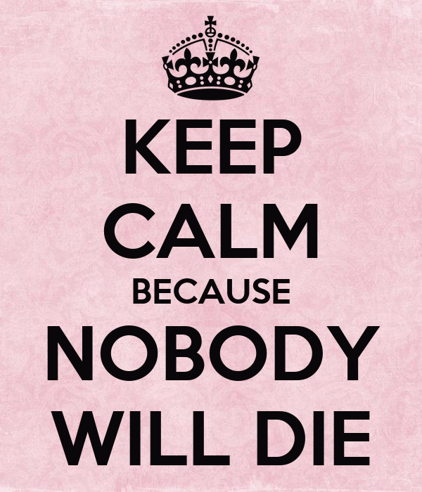 KEEP CALM BECAUSE NOBODY WILL DIE