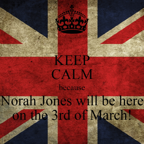 KEEP CALM because Norah Jones will be here on the 3rd of March!